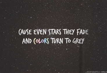 cause-even-stars-they-fade-and-colors-turn-to-grey